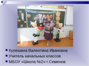 Кулешина Валентина Ивановна Учитель начальных классов МБОУ «Школа №2» г.Семе