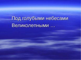 Под голубыми небесами Великолепными …