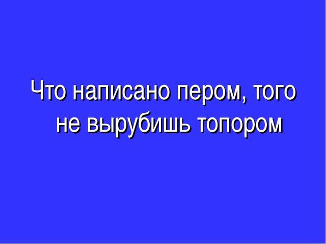Что написано пером, того не вырубишь топором