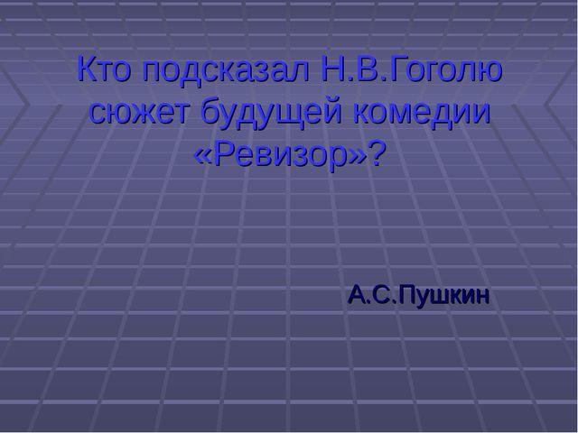 Кто подсказал Н.В.Гоголю сюжет будущей комедии «Ревизор»? А.С.Пушкин