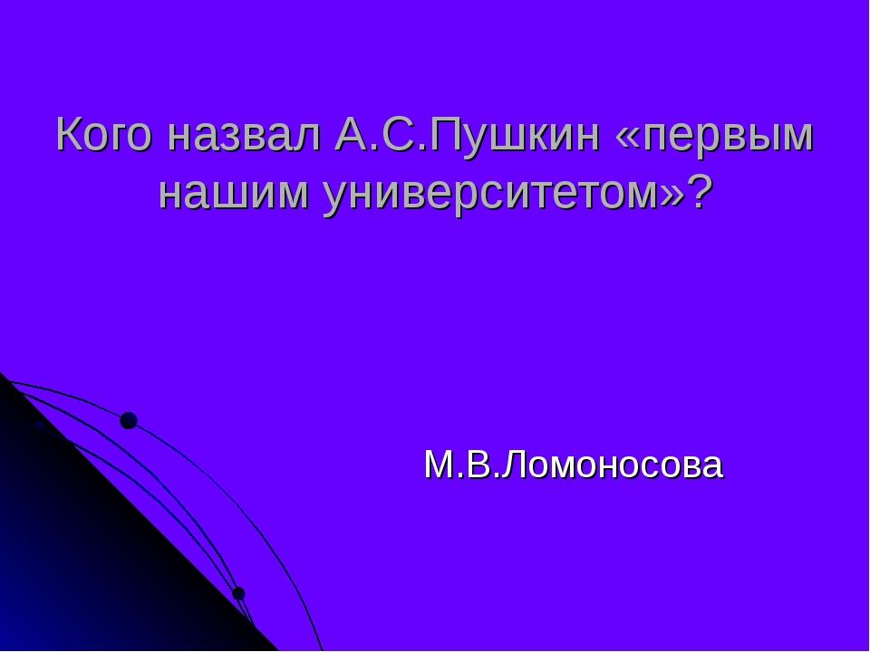 Кого назвал А.С.Пушкин «первым нашим университетом»? М.В.Ломоносова