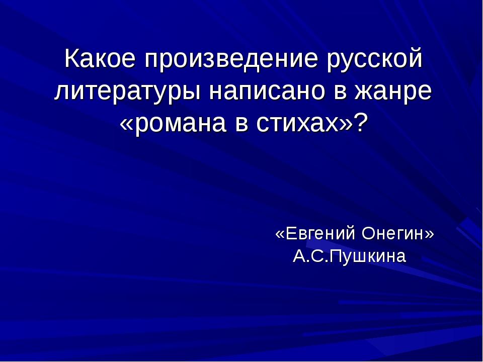 Какое произведение русской литературы написано в жанре «романа в стихах»? «Ев...