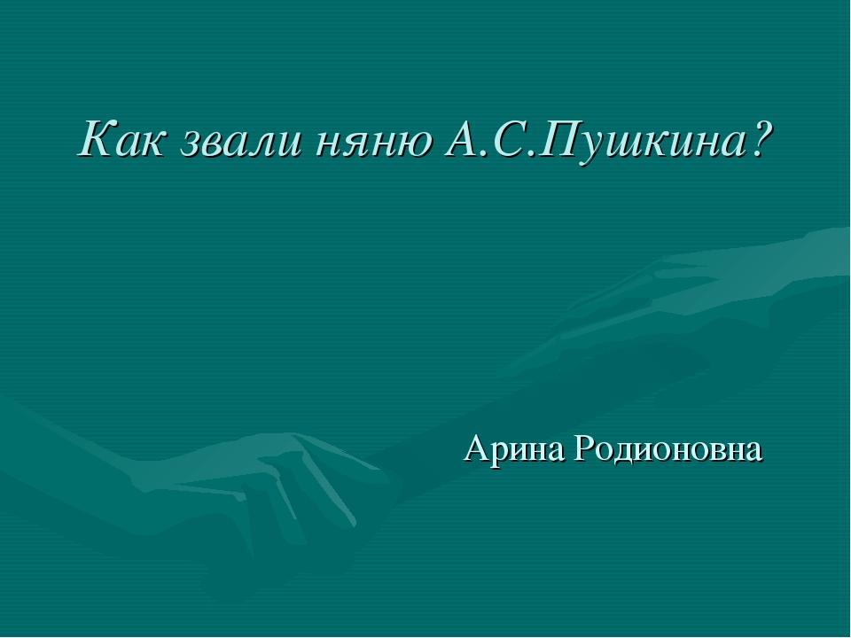 Как звали няню А.С.Пушкина? Арина Родионовна