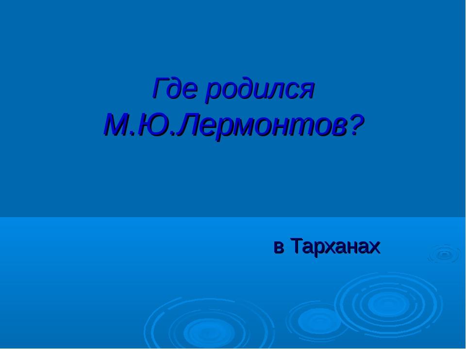 Где родился М.Ю.Лермонтов? в Тарханах