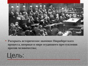Цель: Раскрыть историческое значение Нюрнбергского процесса, впервые в мире о