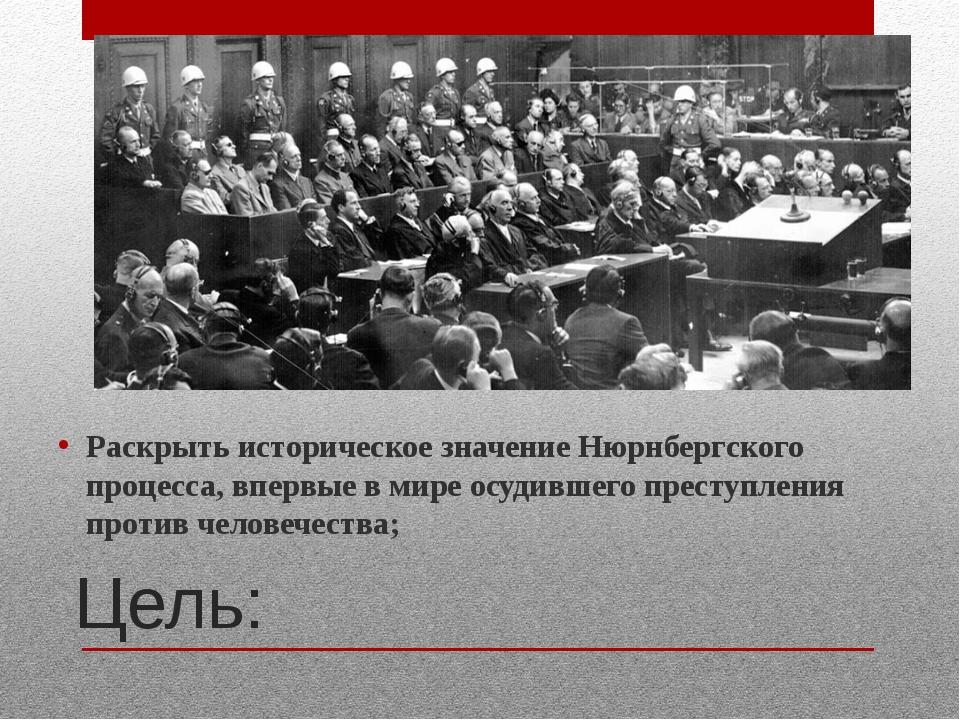 Цель: Раскрыть историческое значение Нюрнбергского процесса, впервые в мире о...
