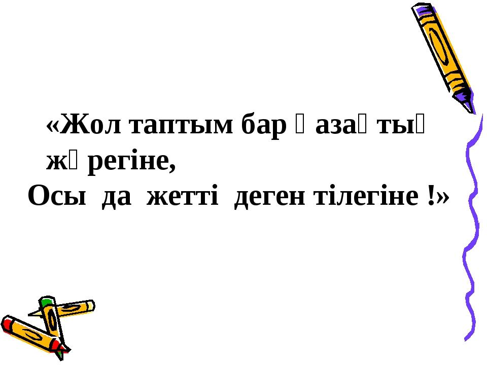 «Жол таптым бар қазақтың жүрегіне, Осы да жетті деген тілегіне !»