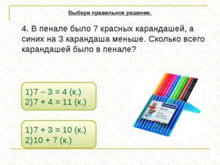 4. В пенале было 7 красных карандашей, а синих на 3 карандаша меньше. Скольк