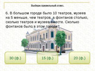 15 (ф.) 30 (ф.) 20 (ф.) Выбери правильный ответ. 6. В большом городе было 10