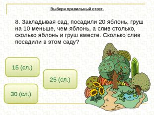8. Закладывая сад, посадили 20 яблонь, груш на 10 меньше, чем яблонь, а слив
