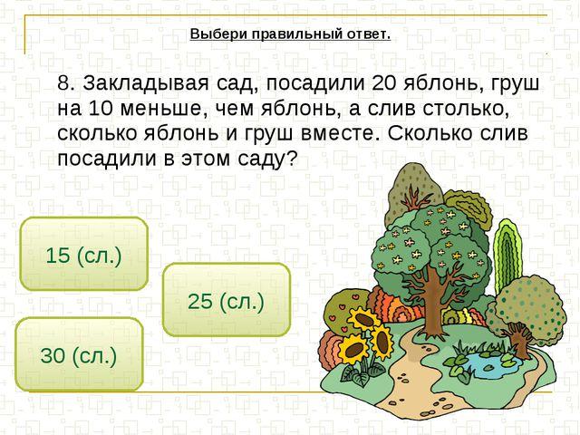 8. Закладывая сад, посадили 20 яблонь, груш на 10 меньше, чем яблонь, а слив...