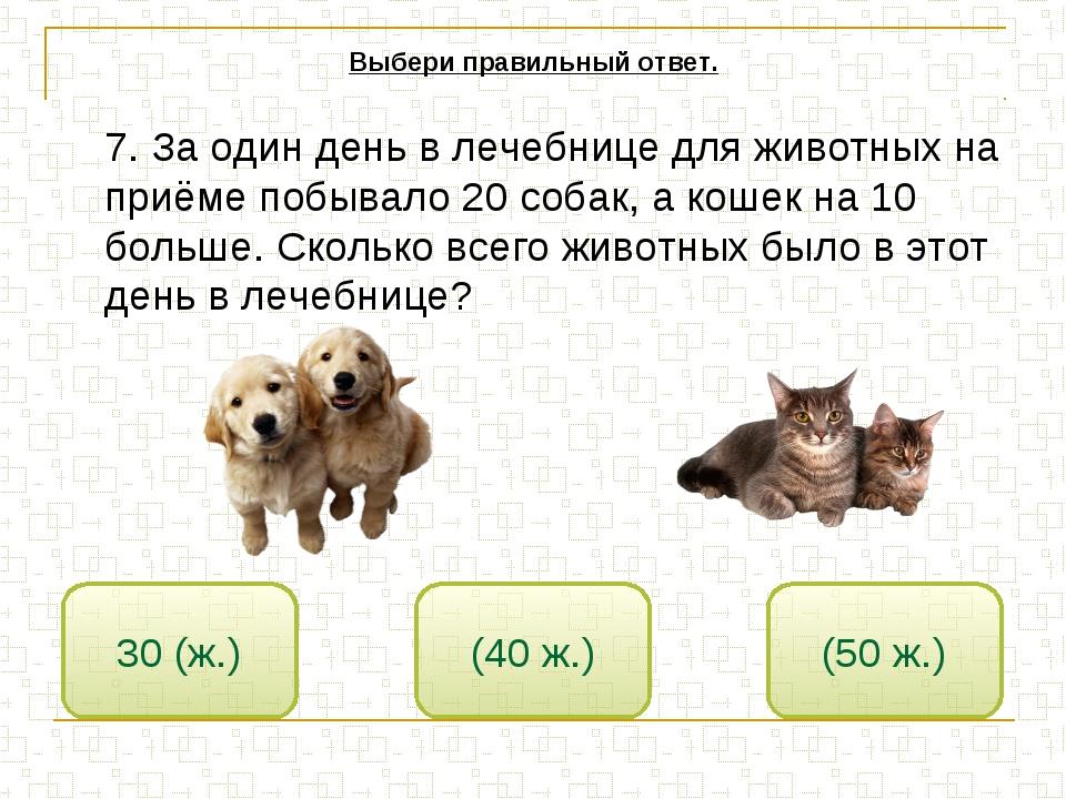 7. За один день в лечебнице для животных на приёме побывало 20 собак, а коше...