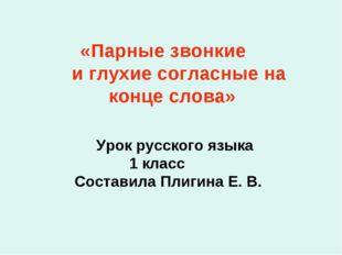 «Парные звонкие и глухие согласные на конце слова» Урок русского языка 1 кла