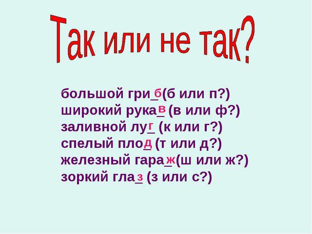 большой гри_ (б или п?) широкий рука_ (в или ф?) заливной лу_ (к или г?) спел...