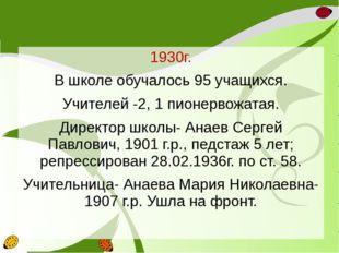 1930г. В школе обучалось 95 учащихся. Учителей -2, 1 пионервожатая. Директор
