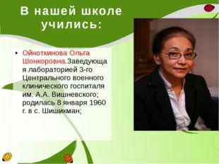 В нашей школе учились: Ойноткинова Ольга Шонкоровна.Заведующая лабораторией 3