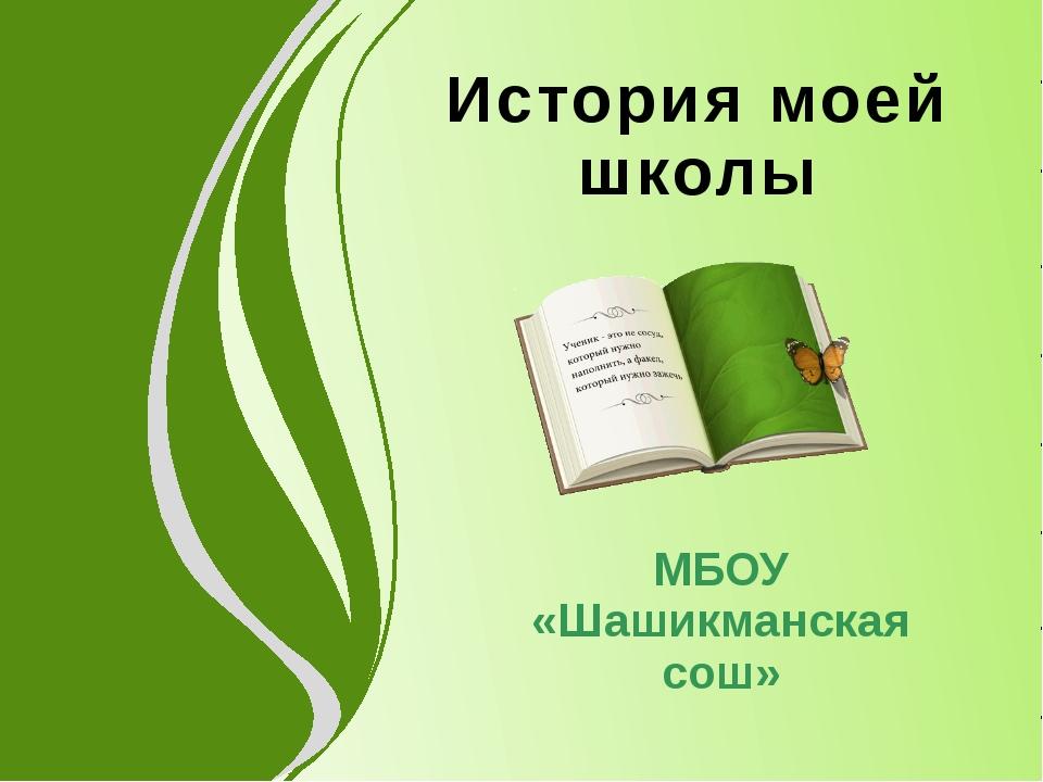 МБОУ «Шашикманская сош» История моей школы