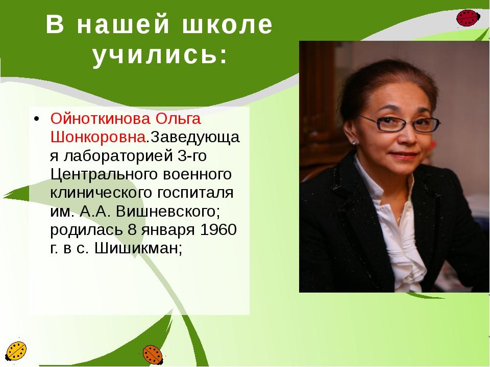 В нашей школе учились: Ойноткинова Ольга Шонкоровна.Заведующая лабораторией 3...
