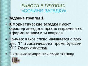 РАБОТА В ГРУППАХ «СОЧИНИ ЗАГАДКУ» Задание группы 1. Юмористические загадки им