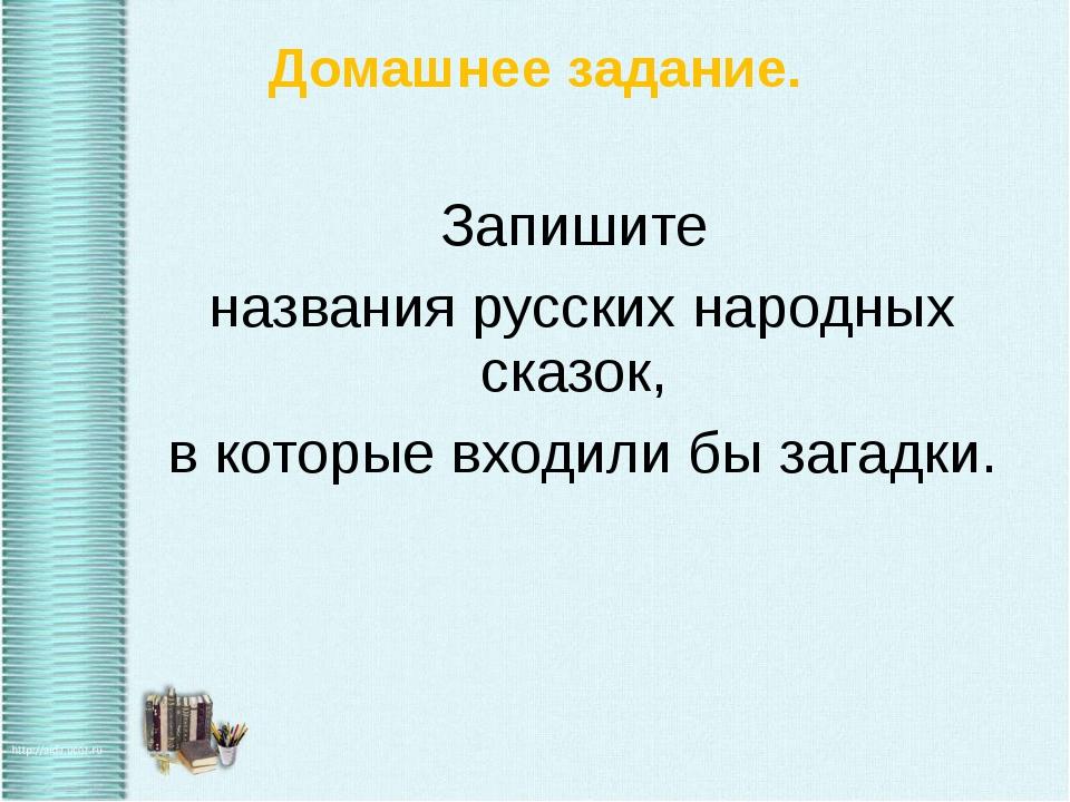 Домашнее задание. Запишите названия русских народных сказок, в которые входил...