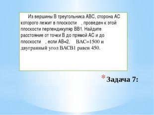 Задача 7: Из вершины В треугольника АВС, сторона АС которого лежит в плоскост