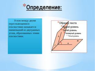 Определение: Углом между двумя пересекающимися плоскостями называется наимень