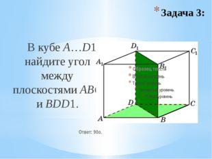 В кубе A…D1 найдите угол между плоскостями ABC и BDD1. Ответ: 90o. Задача 3: