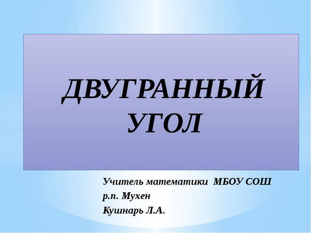 Учитель математики МБОУ СОШ р.п. Мухен Кушнарь Л.А. ДВУГРАННЫЙ УГОЛ