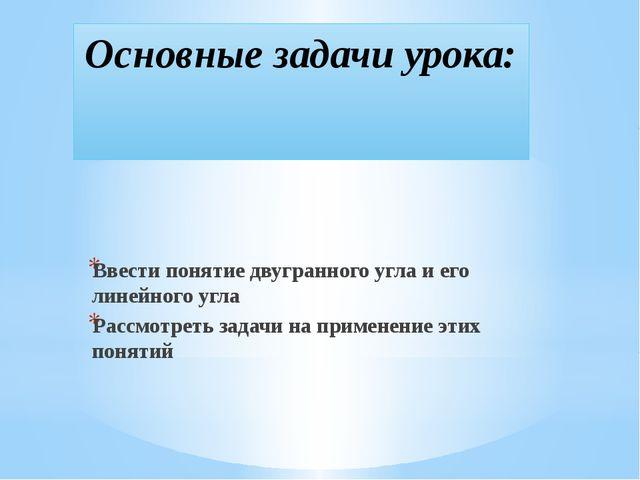 Основные задачи урока: Ввести понятие двугранного угла и его линейного угла Р...