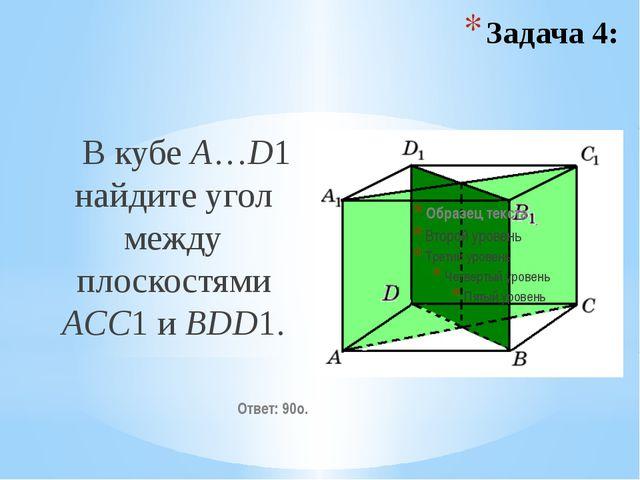 В кубе A…D1 найдите угол между плоскостями ACC1 и BDD1. Ответ: 90o. Задача 4: