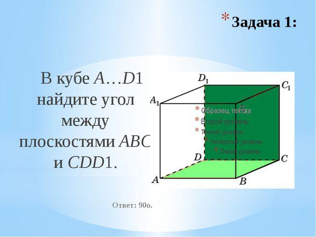 В кубе A…D1 найдите угол между плоскостями ABC и CDD1. Ответ: 90o. Задача 1: