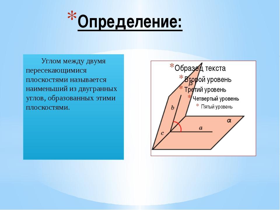 Определение: Углом между двумя пересекающимися плоскостями называется наимень...
