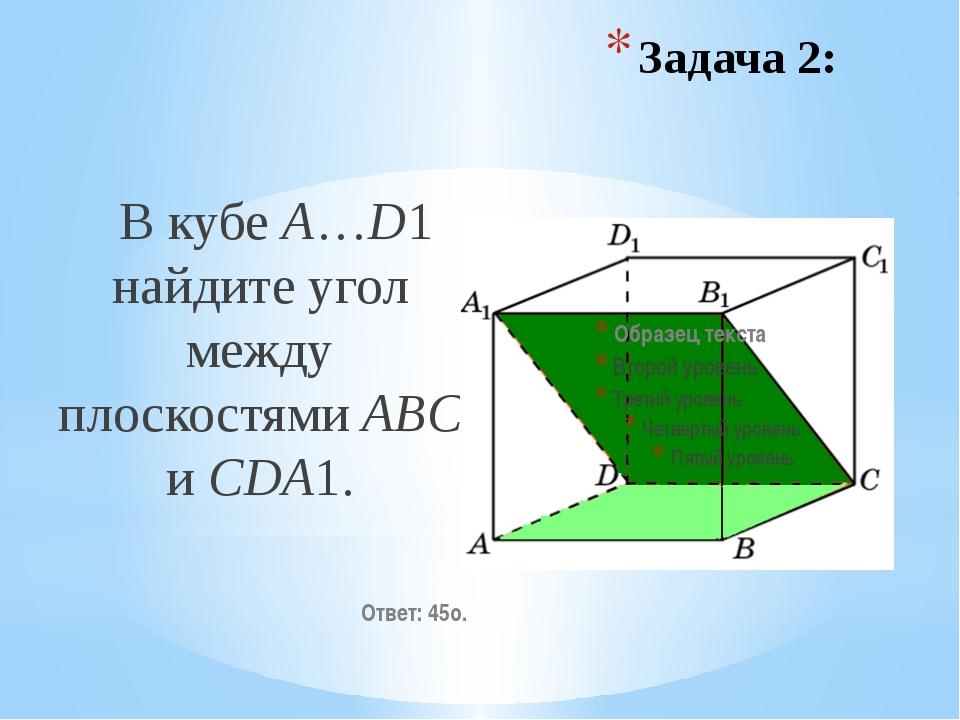 В кубе A…D1 найдите угол между плоскостями ABC и CDA1. Ответ: 45o. Задача 2: