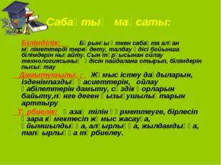 Сабақтың мақсаты: Білімділік: Бұрынғы өткен сабақта алған мәліметтерді тере
