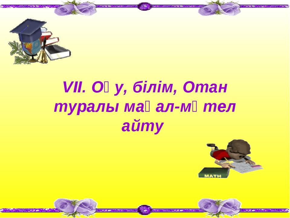 VII. Оқу, білім, Отан туралы мақал-мәтел айту