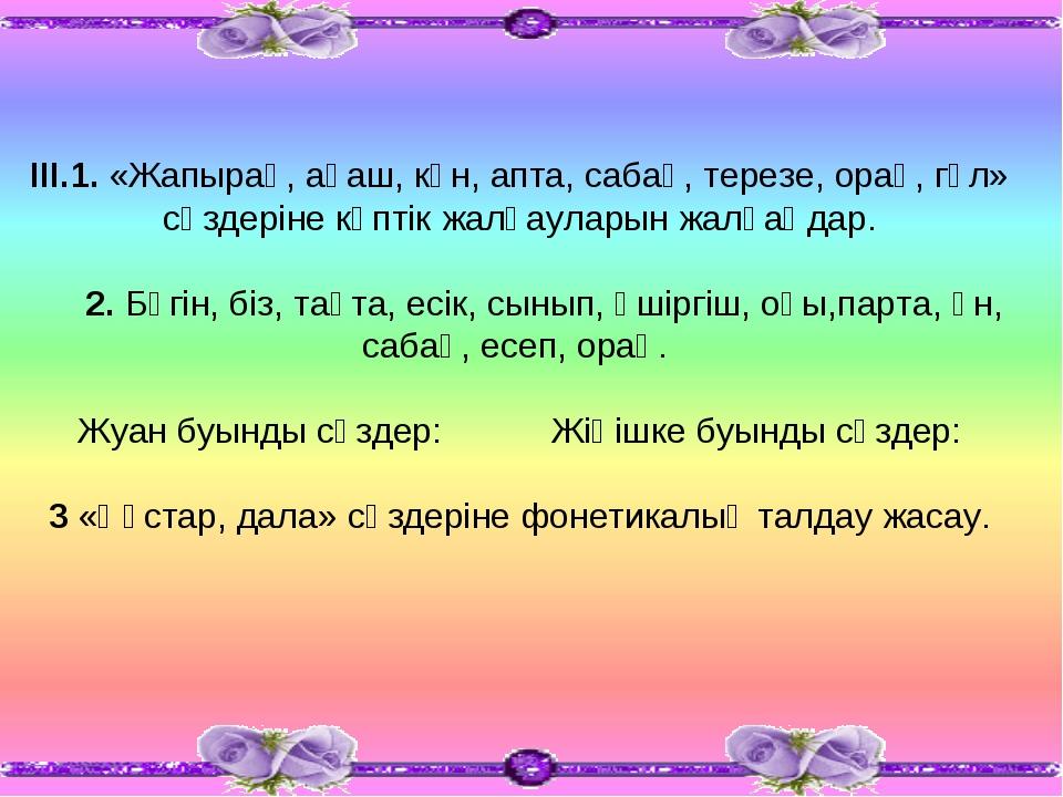 ІІІ.1. «Жапырақ, ағаш, күн, апта, сабақ, терезе, орақ, гүл» сөздеріне көптік...