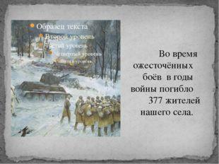 Во время ожесточённых боёв в годы войны погибло 377 жителей нашего села.