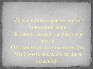 «Здесь в бой с врагом пошел советский воин За жизнь людей, за счастье и поко