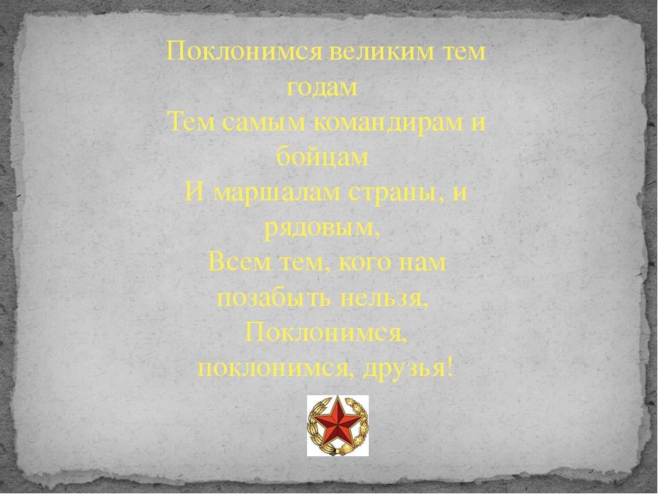 Поклонимся великим тем годам Тем самым командирам и бойцам И маршалам страны,...