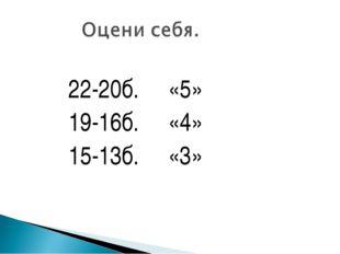 22-20б. «5» 19-16б. «4» 15-13б. «3»