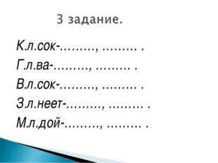 К.л.сок-………, ……… . Г.л.ва-………, ……… . В.л.сок-………, ……… . З.л.неет-………, ……… . М