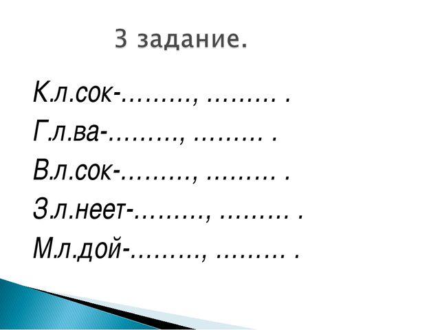 К.л.сок-………, ……… . Г.л.ва-………, ……… . В.л.сок-………, ……… . З.л.неет-………, ……… . М...