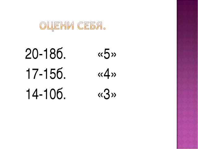 20-18б. «5» 17-15б. «4» 14-10б. «3»