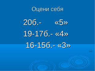 Оцени себя 20б.- «5» 19-17б.- «4» 16-15б.- «3»