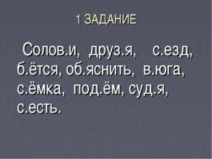1 ЗАДАНИЕ Солов.и, друз.я, с.езд, б.ётся, об.яснить, в.юга, с.ёмка, под.ём, с