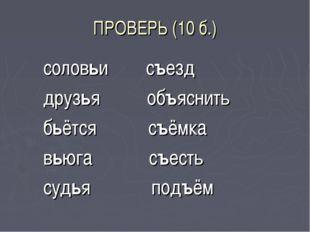 ПРОВЕРЬ (10 б.) соловьи съезд друзья объяснить бьётся съёмка вьюга съесть суд