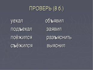 ПРОВЕРЬ (8 б.) уехал объявил подъехал заявил поёжился разъяснить съёжился выя