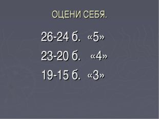 ОЦЕНИ СЕБЯ. 26-24 б. «5» 23-20 б. «4» 19-15 б. «3»