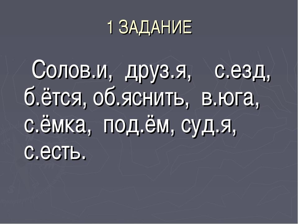 1 ЗАДАНИЕ Солов.и, друз.я, с.езд, б.ётся, об.яснить, в.юга, с.ёмка, под.ём, с...