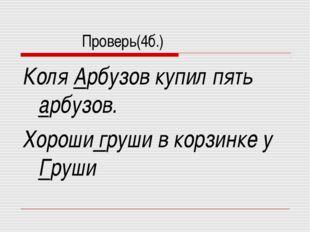 Проверь(4б.) Коля Арбузов купил пять арбузов. Хороши груши в корзинке у Груши